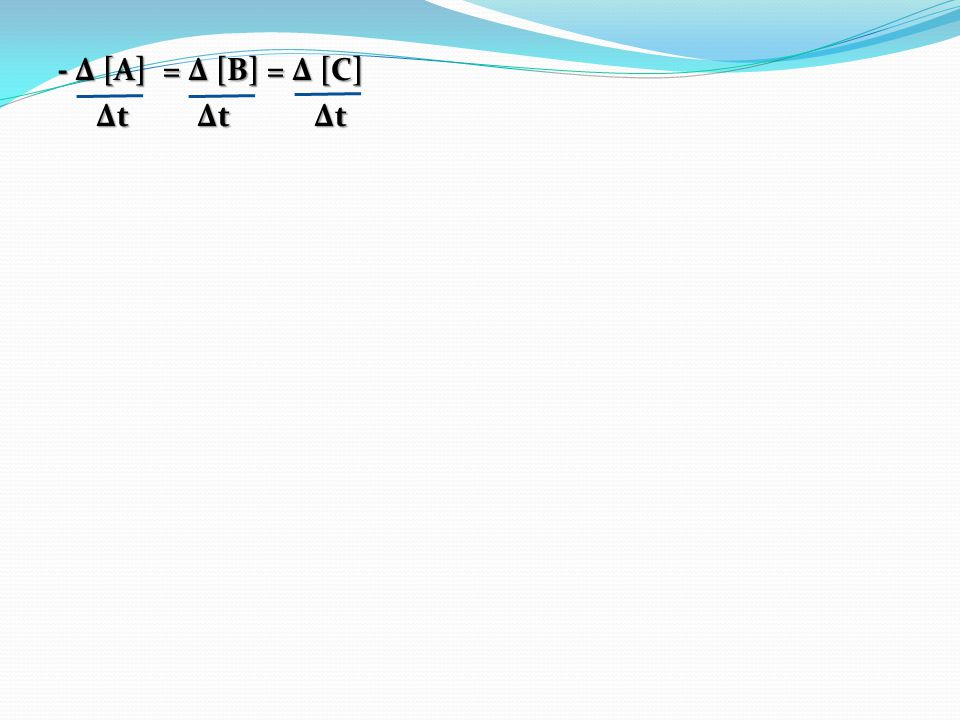 - Δ [A] = Δ [B] = Δ [C] Δt Δt Δt